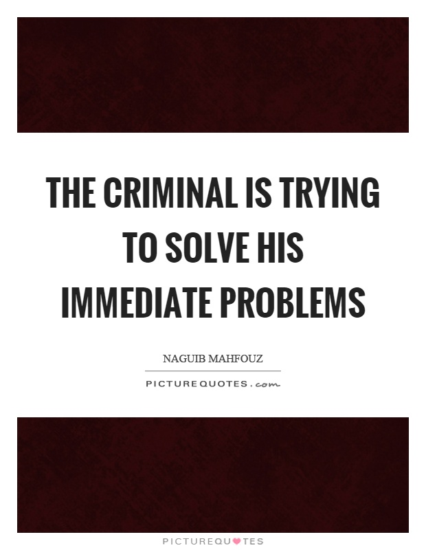 The criminal is trying to solve his immediate problems Picture Quote #1