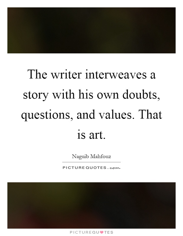 The writer interweaves a story with his own doubts, questions, and values. That is art Picture Quote #1