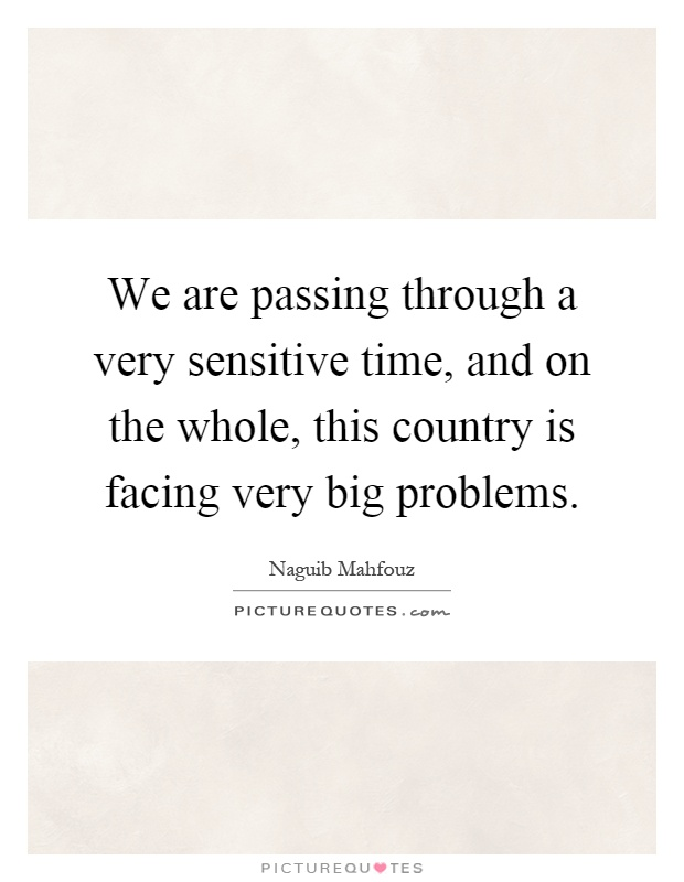 We are passing through a very sensitive time, and on the whole, this country is facing very big problems Picture Quote #1