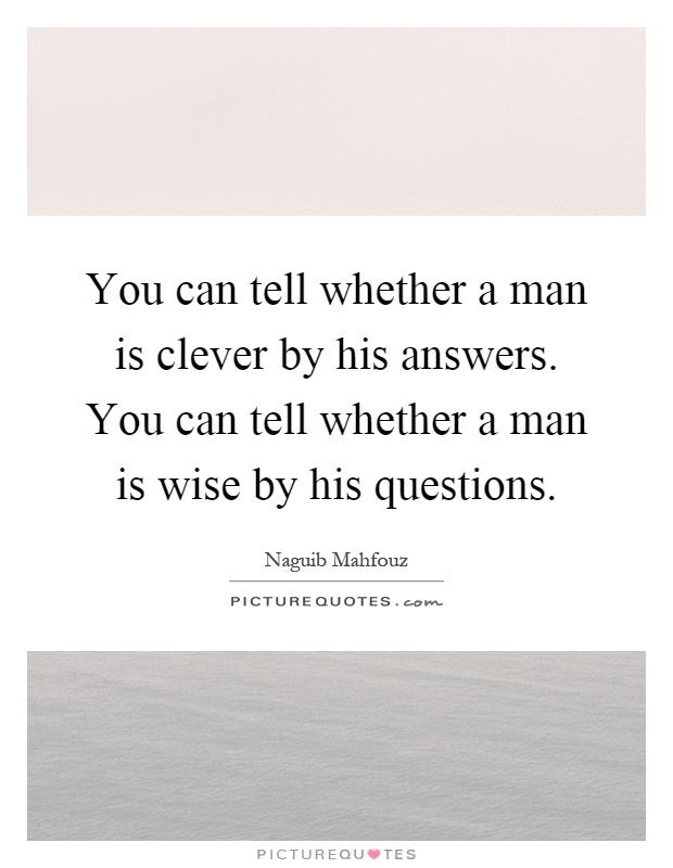 You can tell whether a man is clever by his answers. You can tell whether a man is wise by his questions Picture Quote #1