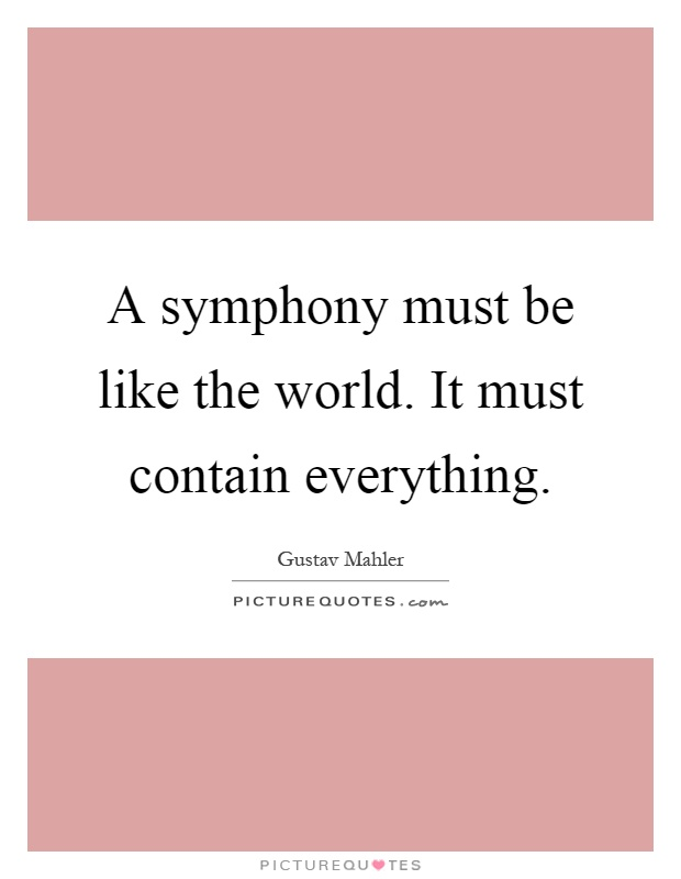 A symphony must be like the world. It must contain everything Picture Quote #1