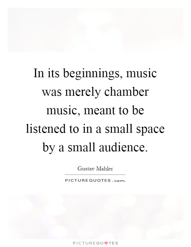In its beginnings, music was merely chamber music, meant to be listened to in a small space by a small audience Picture Quote #1