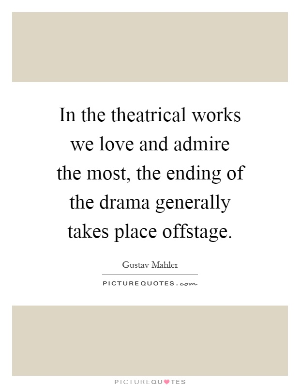 In the theatrical works we love and admire the most, the ending of the drama generally takes place offstage Picture Quote #1