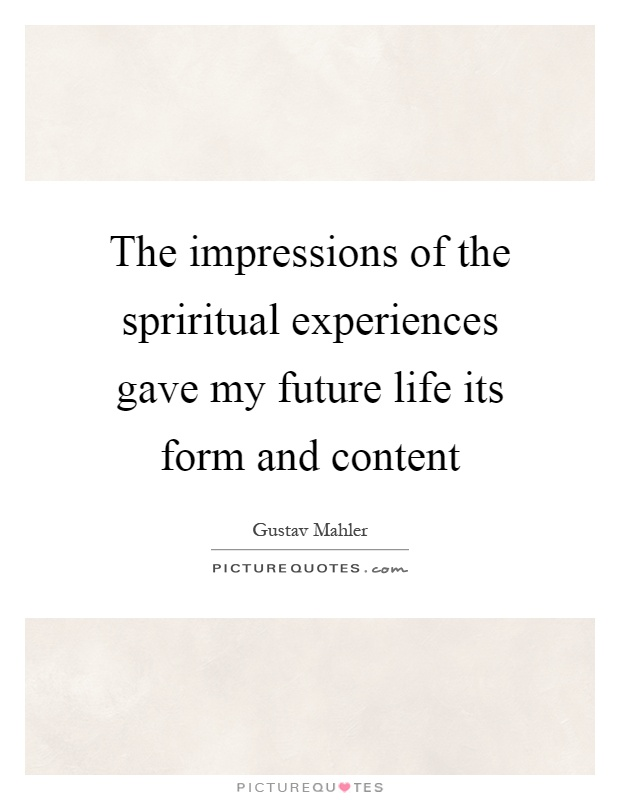 The impressions of the spriritual experiences gave my future life its form and content Picture Quote #1