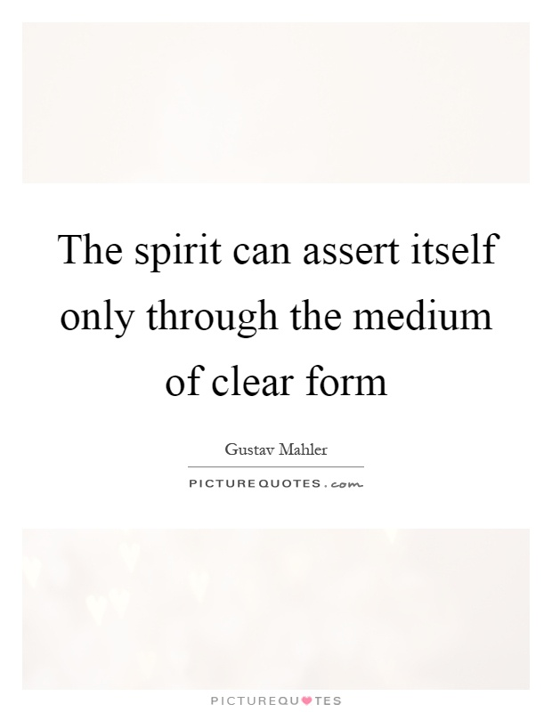 The spirit can assert itself only through the medium of clear form Picture Quote #1