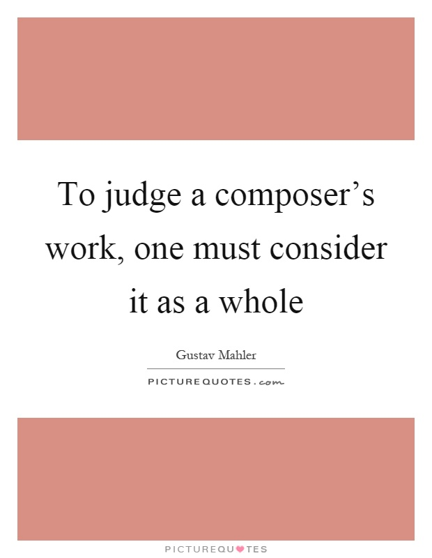 To judge a composer's work, one must consider it as a whole Picture Quote #1