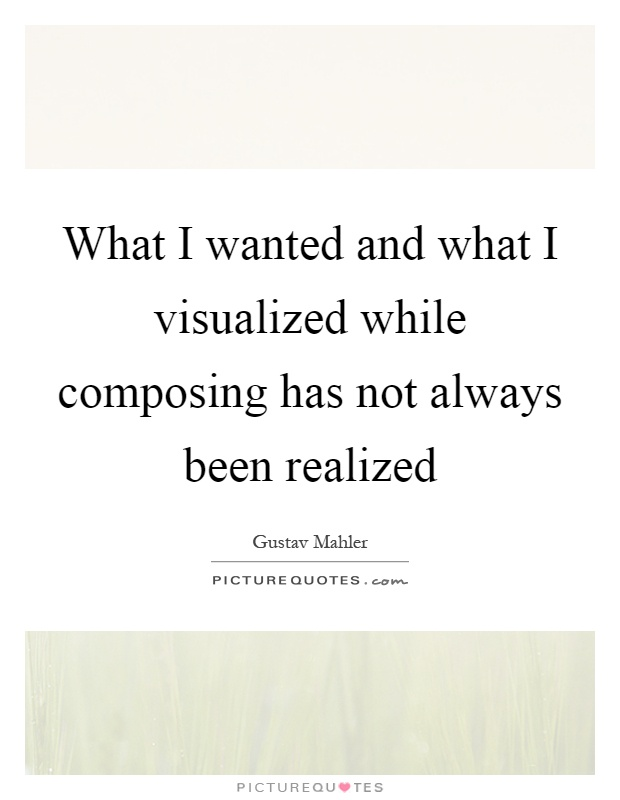 What I wanted and what I visualized while composing has not always been realized Picture Quote #1