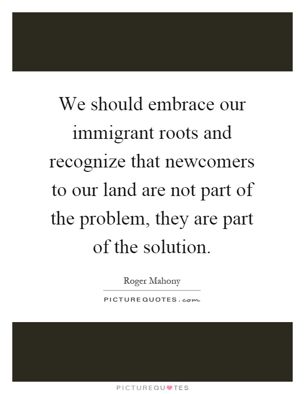 We should embrace our immigrant roots and recognize that newcomers to our land are not part of the problem, they are part of the solution Picture Quote #1