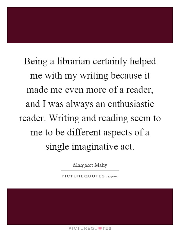 Being a librarian certainly helped me with my writing because it made me even more of a reader, and I was always an enthusiastic reader. Writing and reading seem to me to be different aspects of a single imaginative act Picture Quote #1