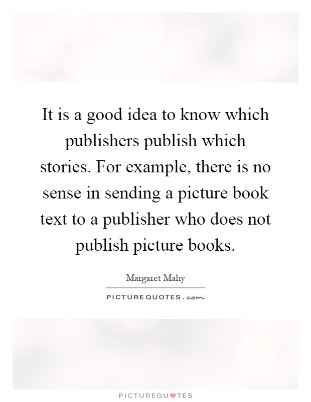 It is a good idea to know which publishers publish which stories. For example, there is no sense in sending a picture book text to a publisher who does not publish picture books Picture Quote #1