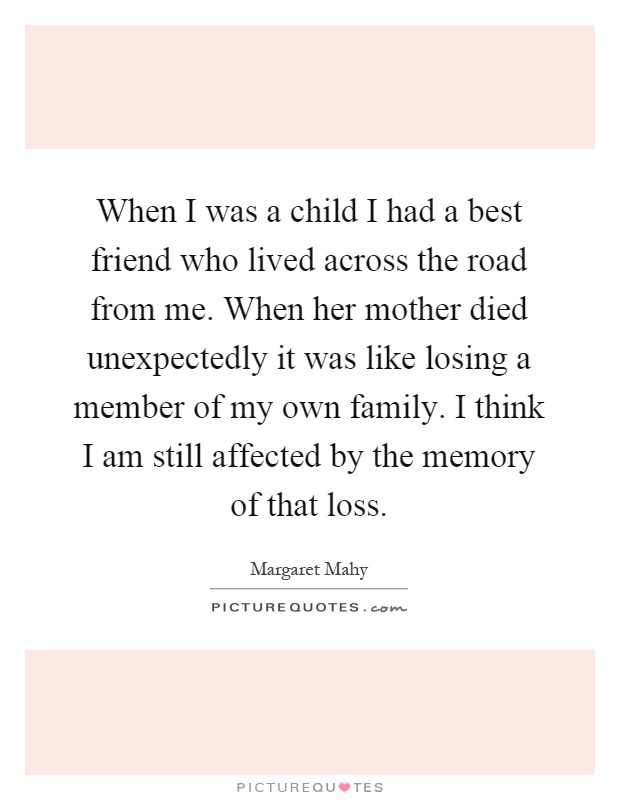 When I was a child I had a best friend who lived across the road from me. When her mother died unexpectedly it was like losing a member of my own family. I think I am still affected by the memory of that loss Picture Quote #1