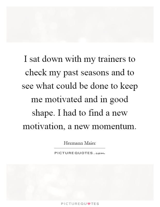 I sat down with my trainers to check my past seasons and to see what could be done to keep me motivated and in good shape. I had to find a new motivation, a new momentum Picture Quote #1