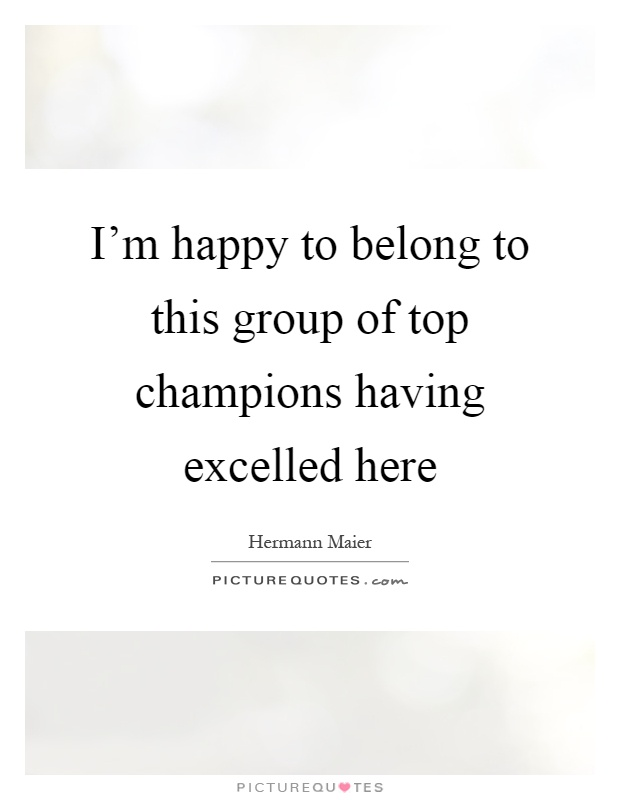 I'm happy to belong to this group of top champions having excelled here Picture Quote #1
