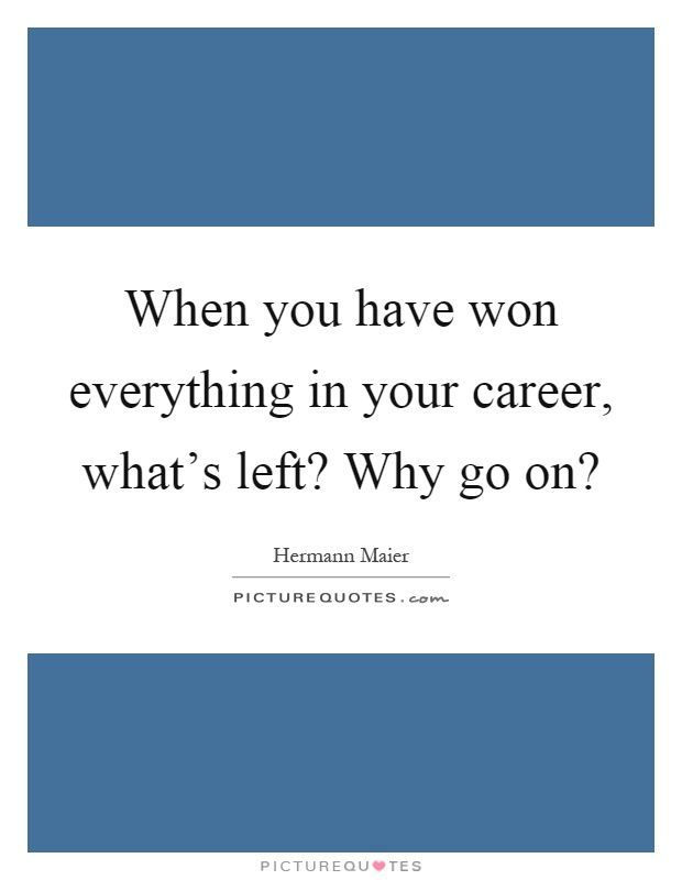 When you have won everything in your career, what's left? Why go on? Picture Quote #1