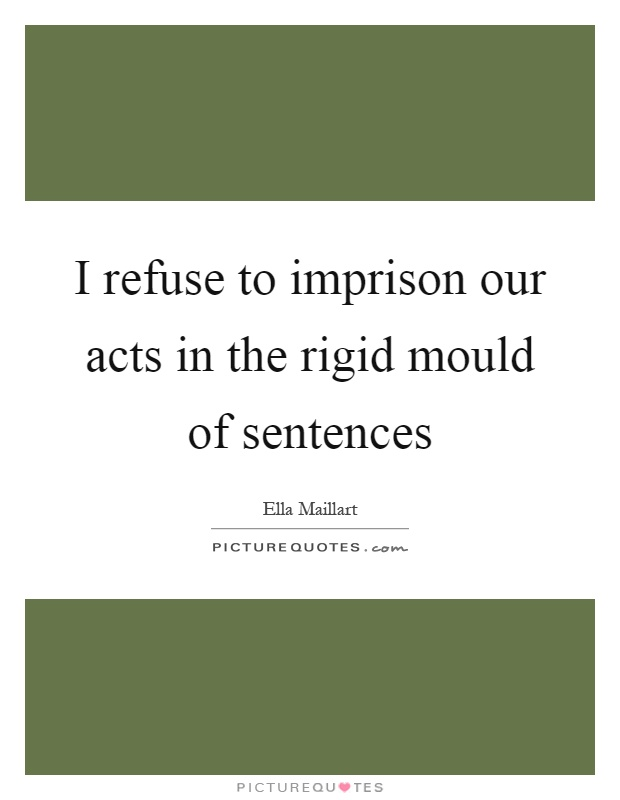 I refuse to imprison our acts in the rigid mould of sentences Picture Quote #1