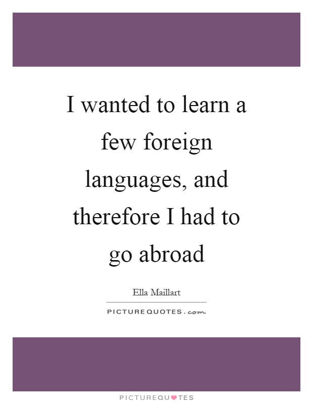 I wanted to learn a few foreign languages, and therefore I had to go abroad Picture Quote #1