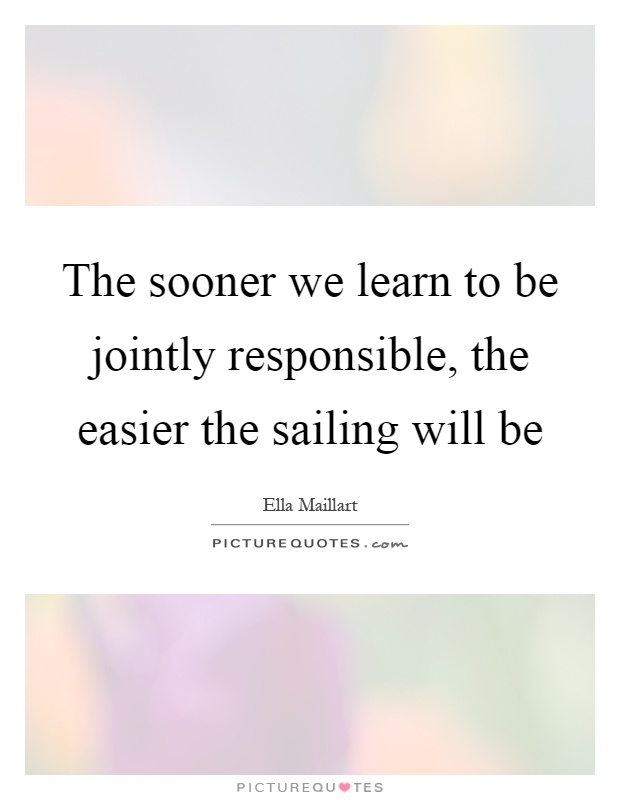 The sooner we learn to be jointly responsible, the easier the sailing will be Picture Quote #1