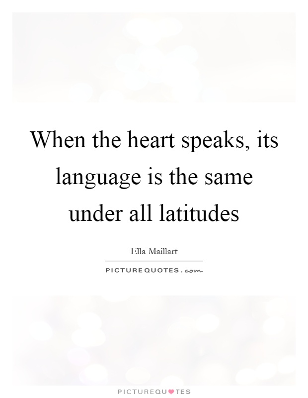 When the heart speaks, its language is the same under all latitudes Picture Quote #1
