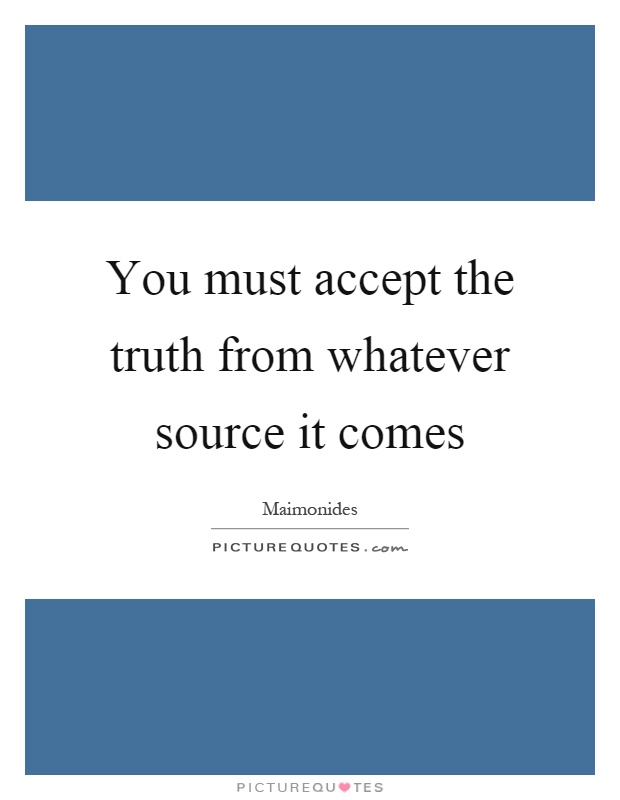 You must accept the truth from whatever source it comes ...