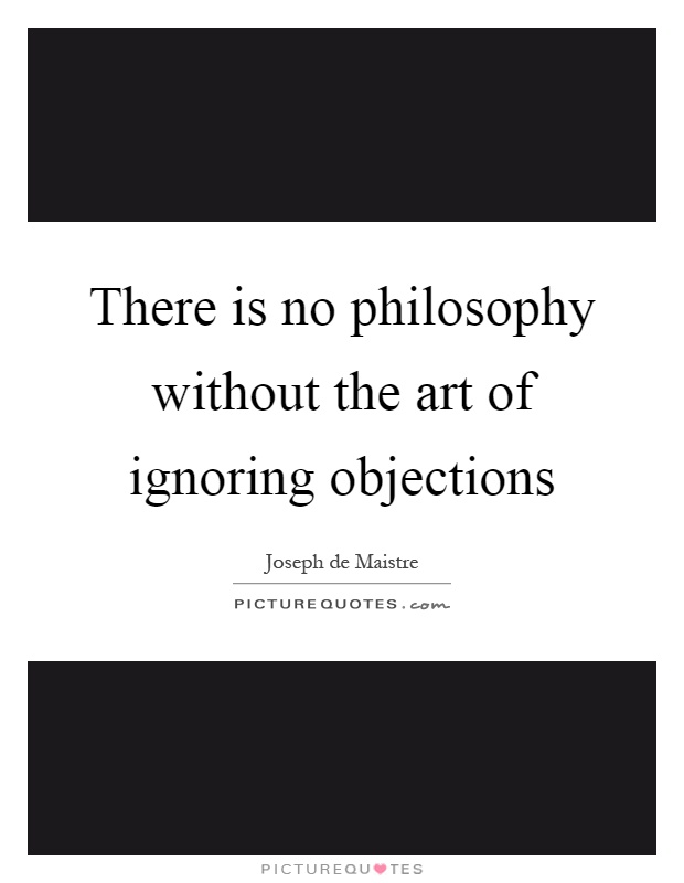 There is no philosophy without the art of ignoring objections Picture Quote #1