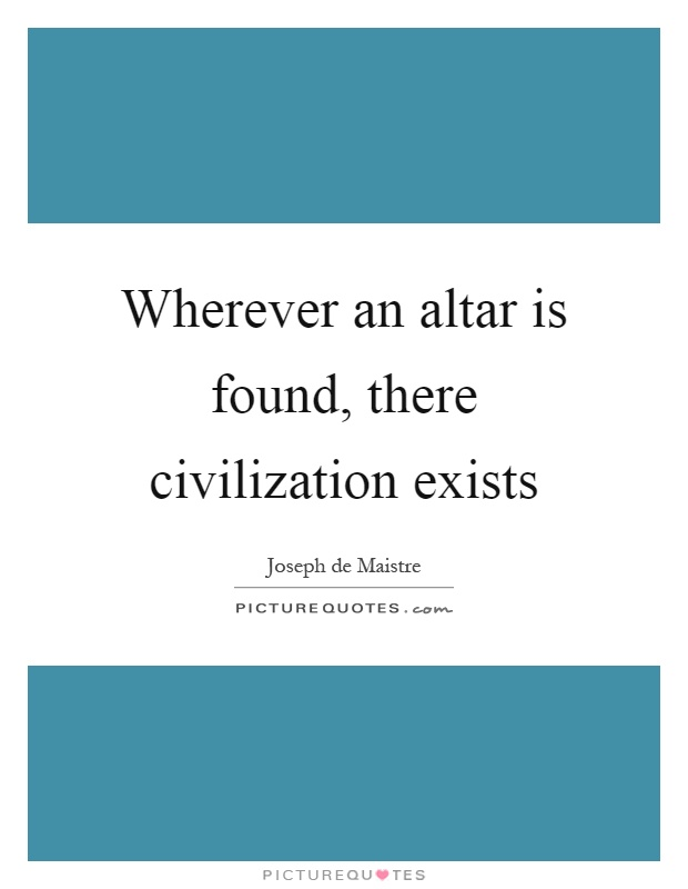 Wherever an altar is found, there civilization exists Picture Quote #1