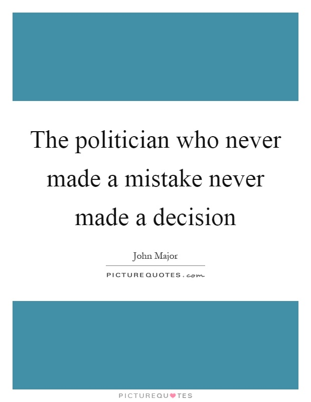 The politician who never made a mistake never made a decision Picture Quote #1
