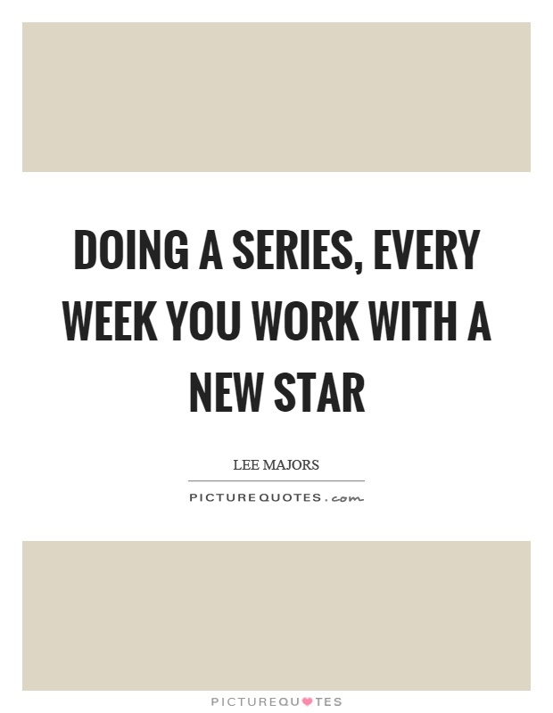 Doing a series, every week you work with a new star Picture Quote #1