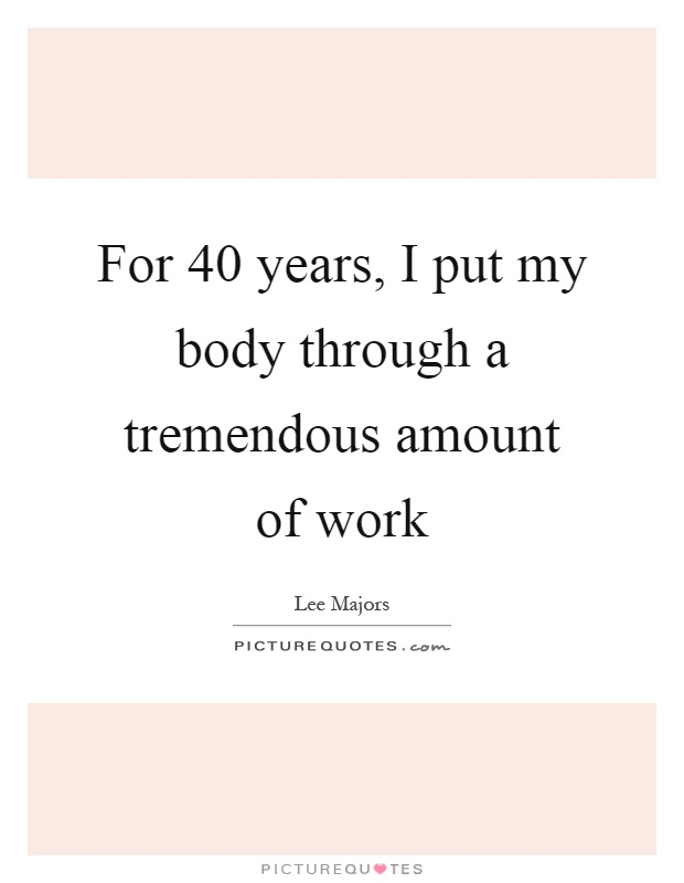 For 40 years, I put my body through a tremendous amount of work Picture Quote #1