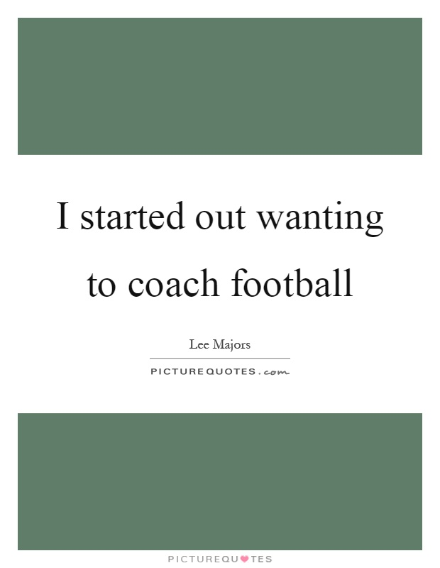 I started out wanting to coach football Picture Quote #1