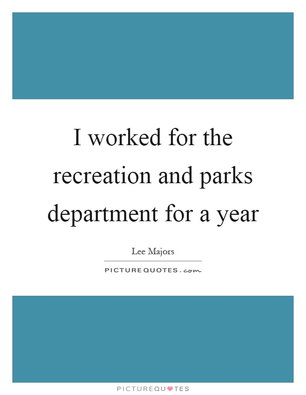 I worked for the recreation and parks department for a year Picture Quote #1