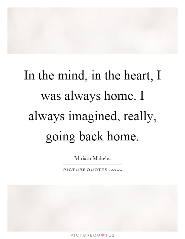 In the mind, in the heart, I was always home. I always imagined, really, going back home Picture Quote #1