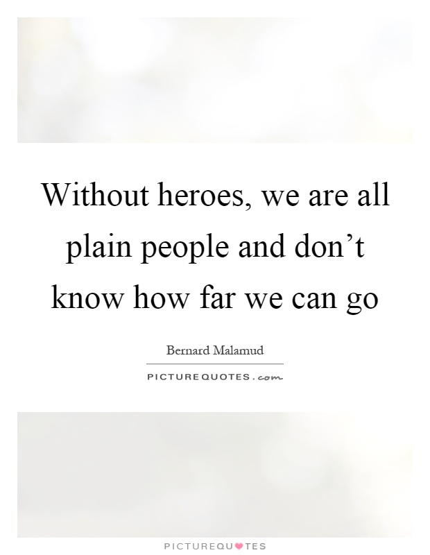 Without heroes, we are all plain people and don't know how far we can go Picture Quote #1