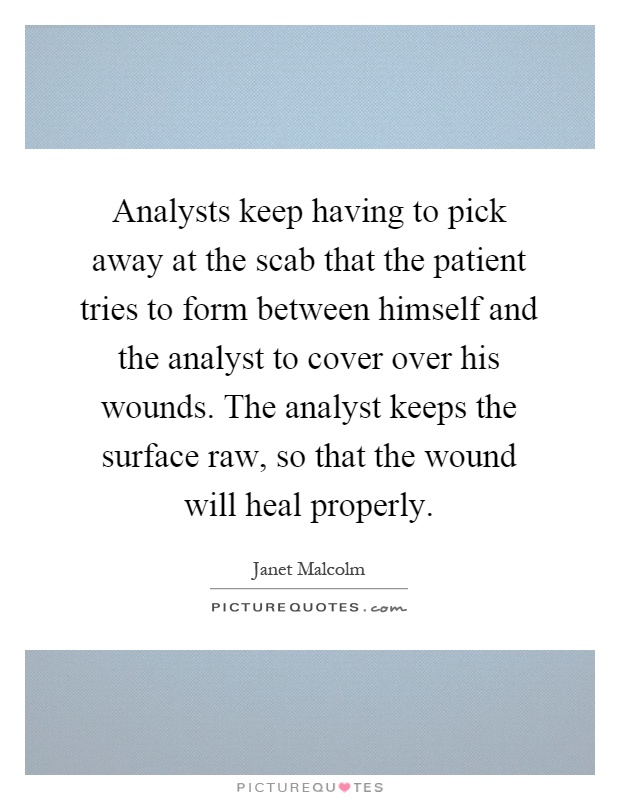 Analysts keep having to pick away at the scab that the patient tries to form between himself and the analyst to cover over his wounds. The analyst keeps the surface raw, so that the wound will heal properly Picture Quote #1