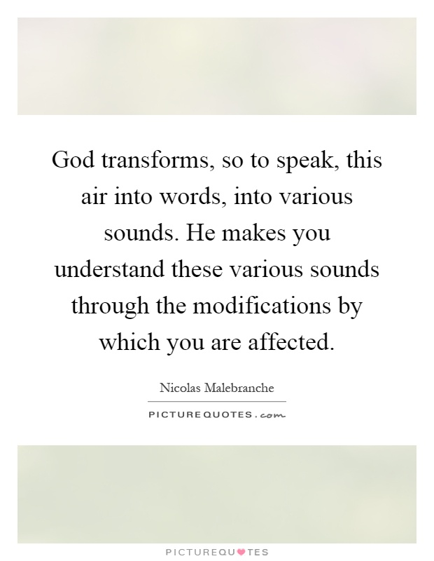 God transforms, so to speak, this air into words, into various sounds. He makes you understand these various sounds through the modifications by which you are affected Picture Quote #1
