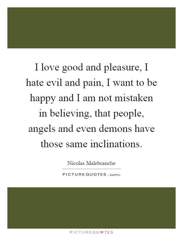 I love good and pleasure, I hate evil and pain, I want to be happy and I am not mistaken in believing, that people, angels and even demons have those same inclinations Picture Quote #1