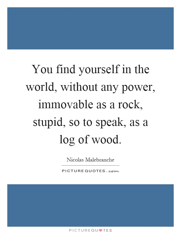 You find yourself in the world, without any power, immovable as a rock, stupid, so to speak, as a log of wood Picture Quote #1