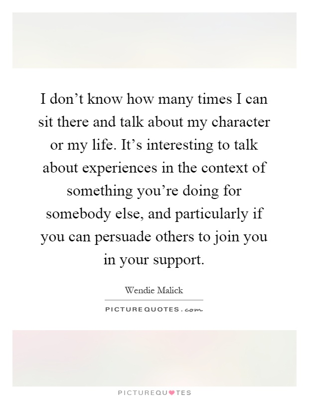 I don't know how many times I can sit there and talk about my character or my life. It's interesting to talk about experiences in the context of something you're doing for somebody else, and particularly if you can persuade others to join you in your support Picture Quote #1