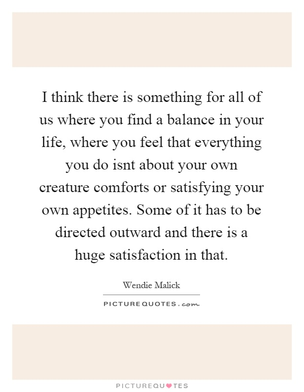 I think there is something for all of us where you find a balance in your life, where you feel that everything you do isnt about your own creature comforts or satisfying your own appetites. Some of it has to be directed outward and there is a huge satisfaction in that Picture Quote #1