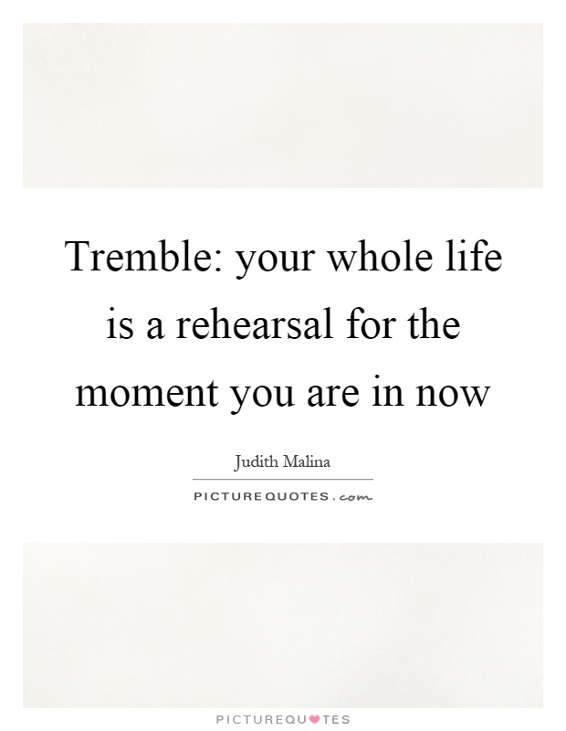 Tremble: your whole life is a rehearsal for the moment you are in now Picture Quote #1