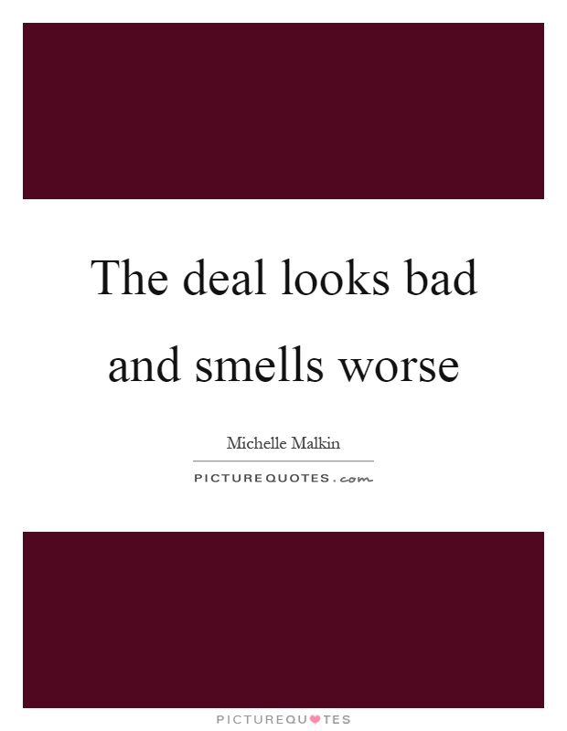 The deal looks bad and smells worse Picture Quote #1