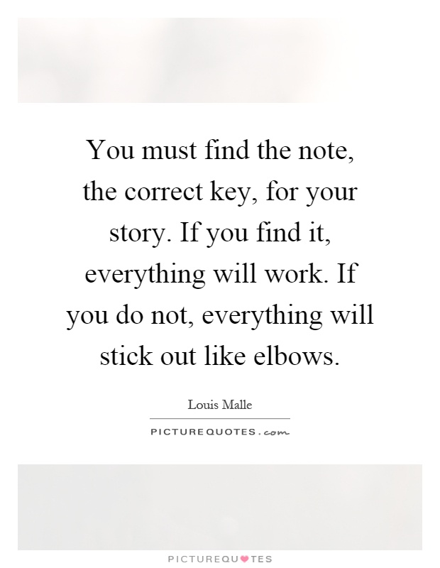 You must find the note, the correct key, for your story. If you find it, everything will work. If you do not, everything will stick out like elbows Picture Quote #1