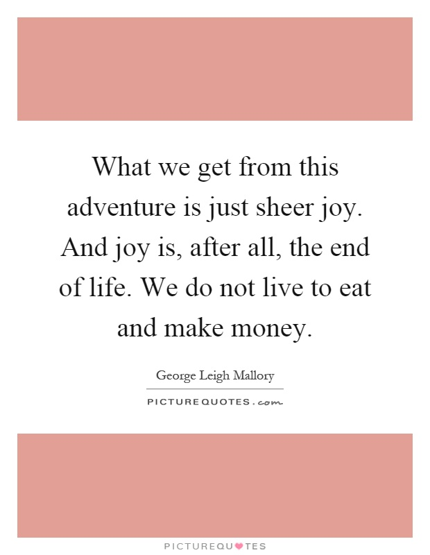 What we get from this adventure is just sheer joy. And joy is, after all, the end of life. We do not live to eat and make money Picture Quote #1
