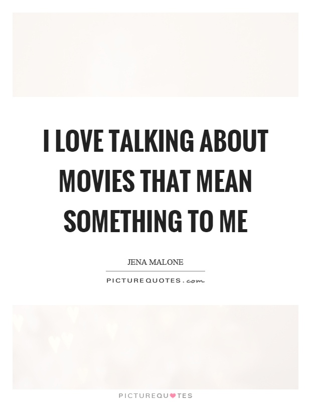 I love talking about movies that mean something to me Picture Quote #1