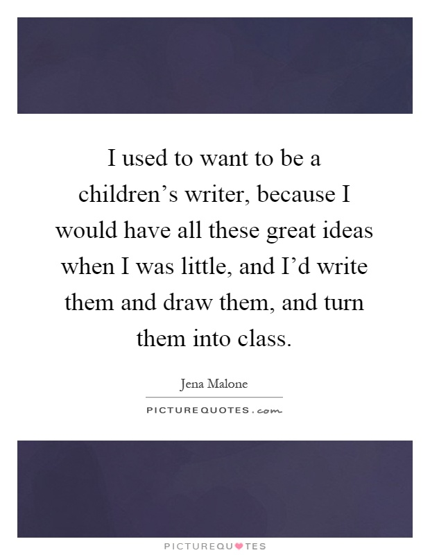I used to want to be a children's writer, because I would have all these great ideas when I was little, and I'd write them and draw them, and turn them into class Picture Quote #1