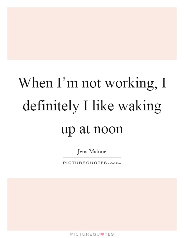 When I'm not working, I definitely I like waking up at noon Picture Quote #1