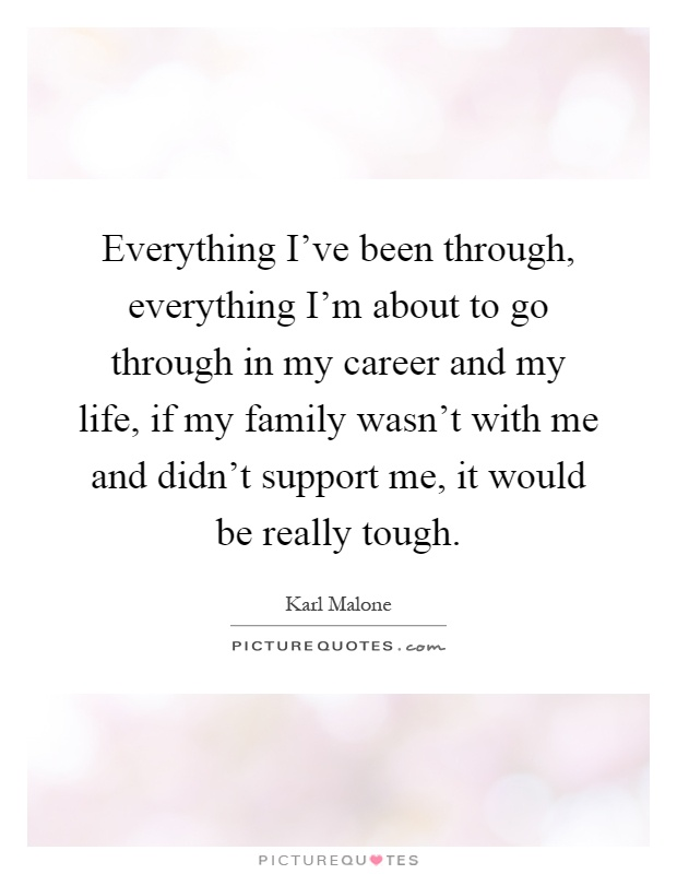 Everything I've been through, everything I'm about to go through in my career and my life, if my family wasn't with me and didn't support me, it would be really tough Picture Quote #1