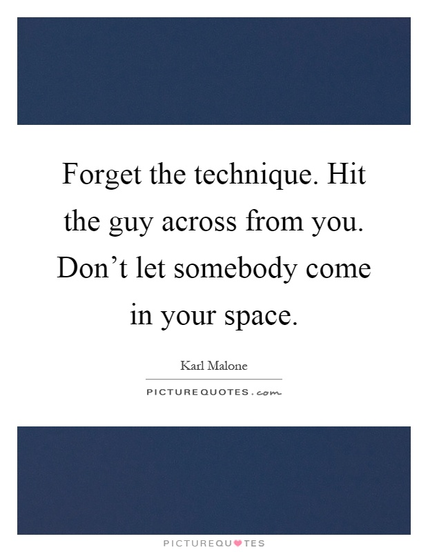 Forget the technique. Hit the guy across from you. Don't let somebody come in your space Picture Quote #1