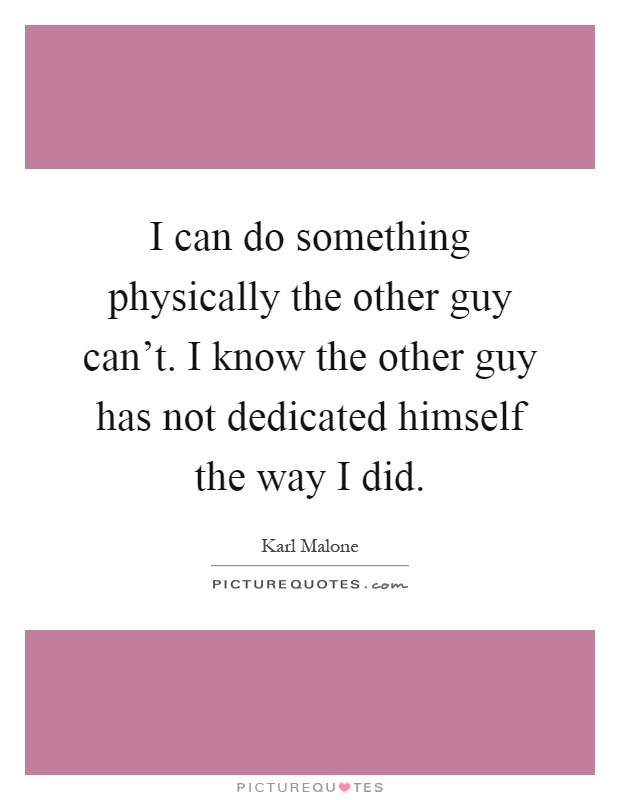 I can do something physically the other guy can't. I know the other guy has not dedicated himself the way I did Picture Quote #1