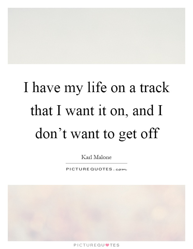 I have my life on a track that I want it on, and I don't want to get off Picture Quote #1