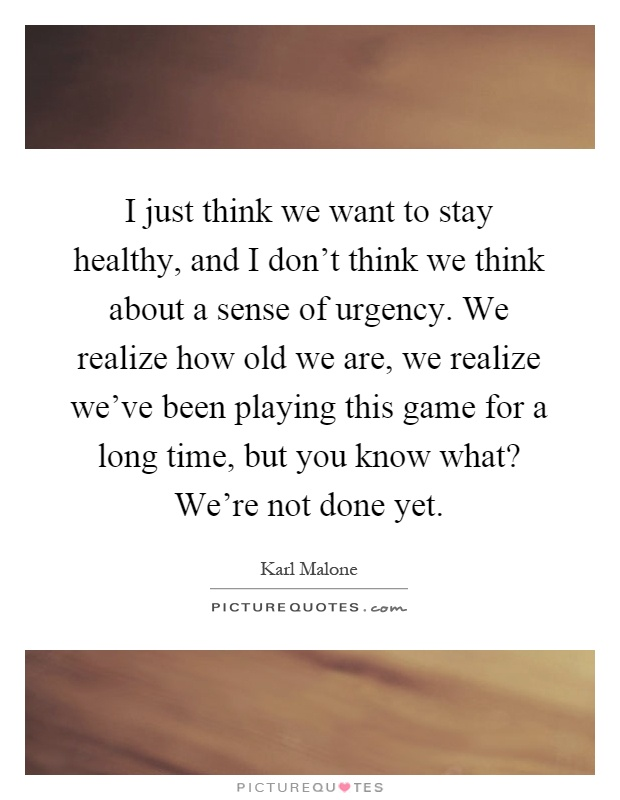 I just think we want to stay healthy, and I don't think we think about a sense of urgency. We realize how old we are, we realize we've been playing this game for a long time, but you know what? We're not done yet Picture Quote #1